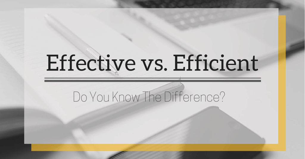 Effective Vs. Efficient: Do You Know The Difference?