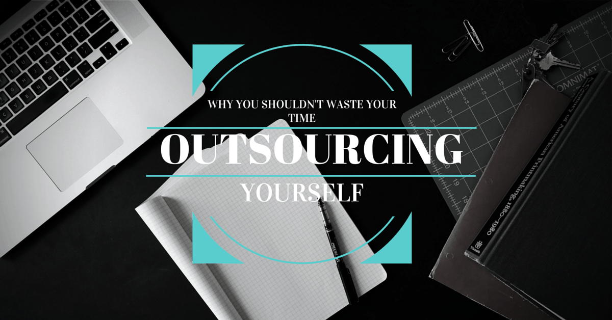 Why You Shouldn't Waste Time Outsourcing Yourself