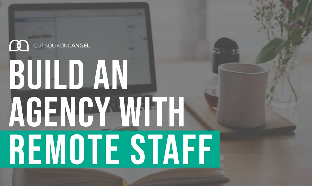 Why You Should Build An Agency with Remote Staff