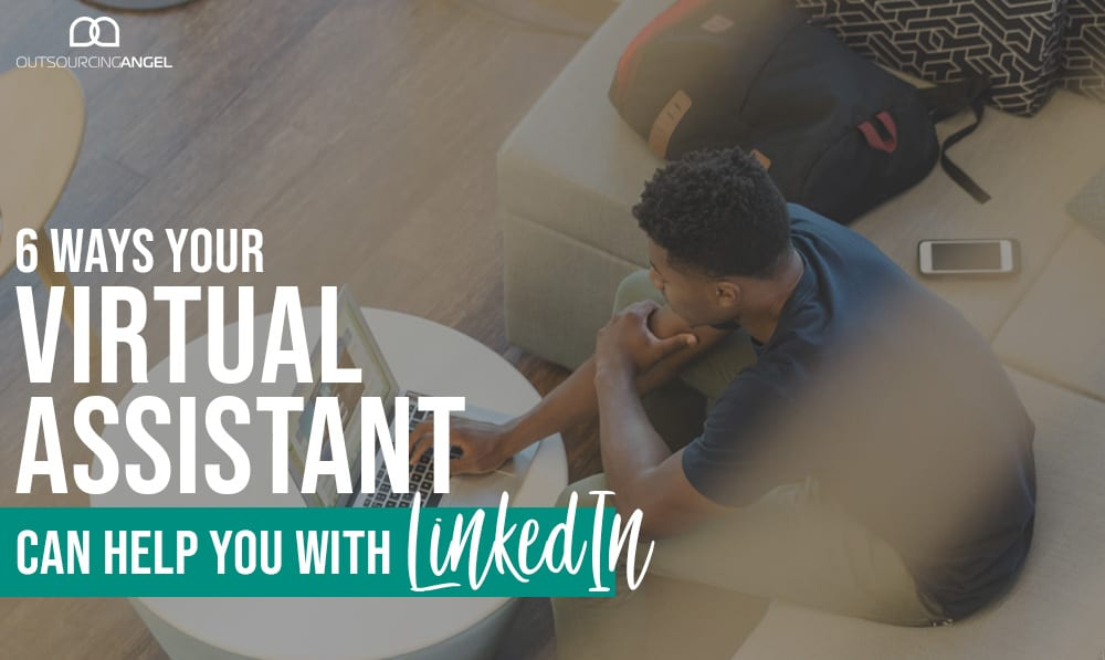 6 Ways Your Virtual Assistant Can Help You With LinkedIn