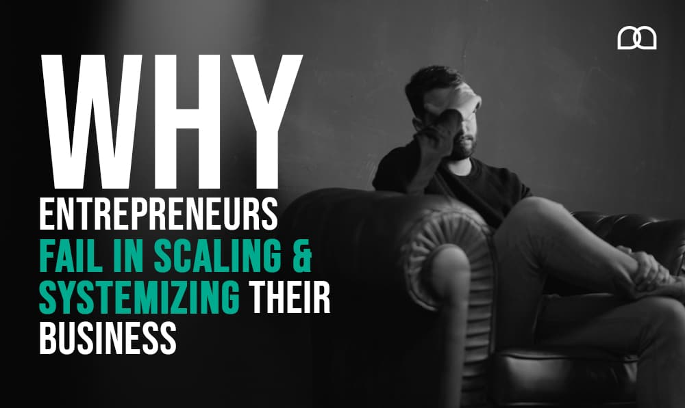 Why Entrepreneurs Fail in Scaling & Systemizing Their Business