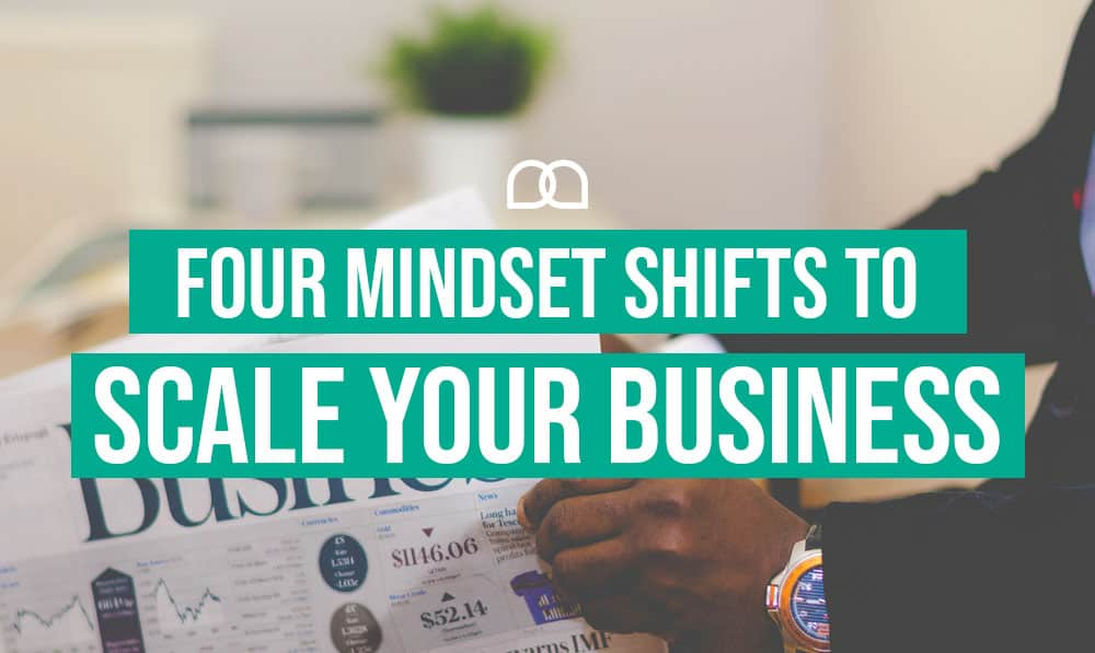 Four Mindset Shifts to Scale Your Business