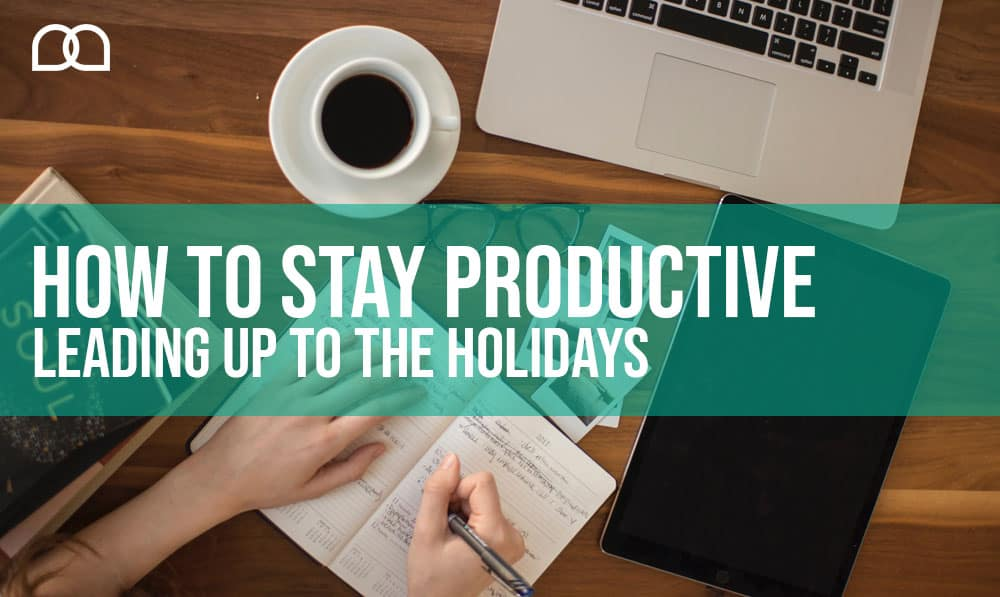 How To Stay Productive Leading Up To The Holidays