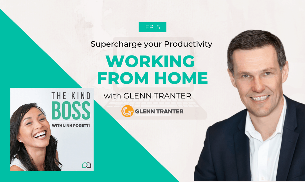 Supercharge your Productivity Working from Home with Glenn Tranter | The Kind Boss Podcast Episode #5