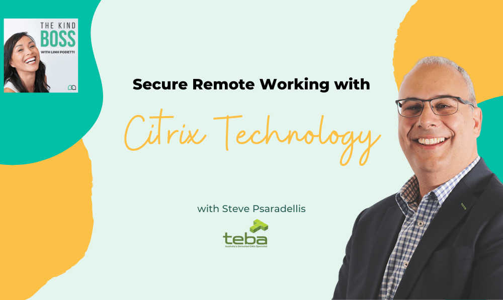 Secure Remote Working with Citrix Technology with Steve Psaradellis The Kind Boss Ep# 35